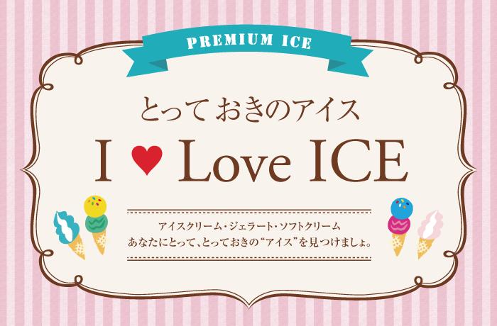 とっておきのアイス I Love ICE アイスクリーム・ジェラート・ソフトクリーム。あなたにとって、とっておきのアイスを見つけましょ。